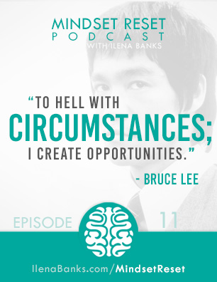 Mindset Reset Podcast with Ilena Banks Episode 11 Bruce Lee Forget Circumstances Create Opportunities